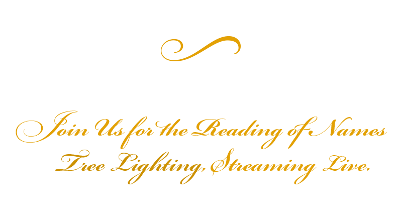 Saturday, December 5 @ 6:00 pm. Join us for the reading of names and tree lighting, streaming live.